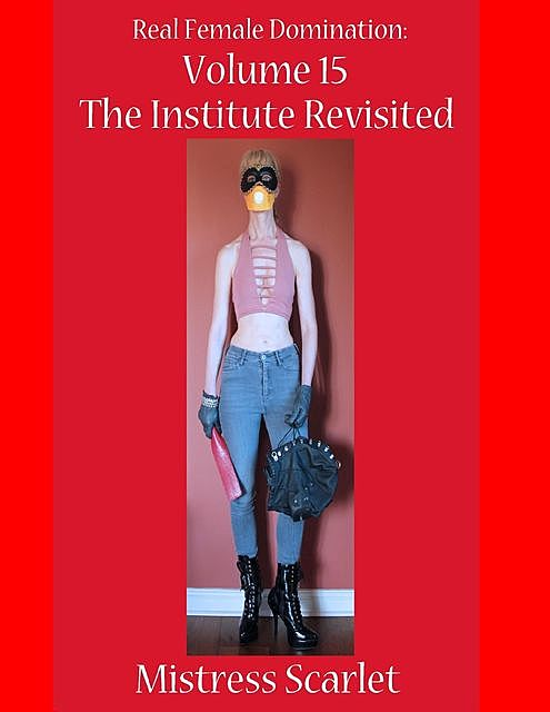 Real Female Domination: Volume 15: The Institute Revisited, Mistress Scarlet