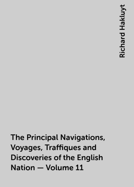The Principal Navigations, Voyages, Traffiques and Discoveries of the English Nation — Volume 11, Richard Hakluyt