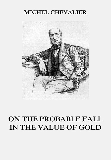 On the Probable Fall in the Value of Gold, Michel Chevalier