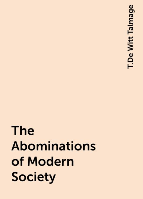 The Abominations of Modern Society, T.De Witt Talmage