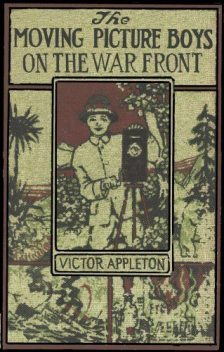 The Moving Picture Boys on the War Front / Or, The Hunt for the Stolen Army Films, Victor Appleton