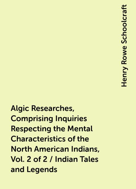 Algic Researches, Comprising Inquiries Respecting the Mental Characteristics of the North American Indians, Vol. 2 of 2 / Indian Tales and Legends, Henry Rowe Schoolcraft