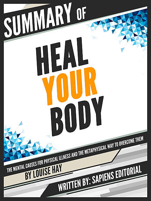 """Summary Of """"Heal Your Body: The Mental Causes For Physical Illness And The Metaphysical Way To Overcome Them – By Louise Hay"""", Written By Sapiens Editorial, Sapiens Editorial"""
