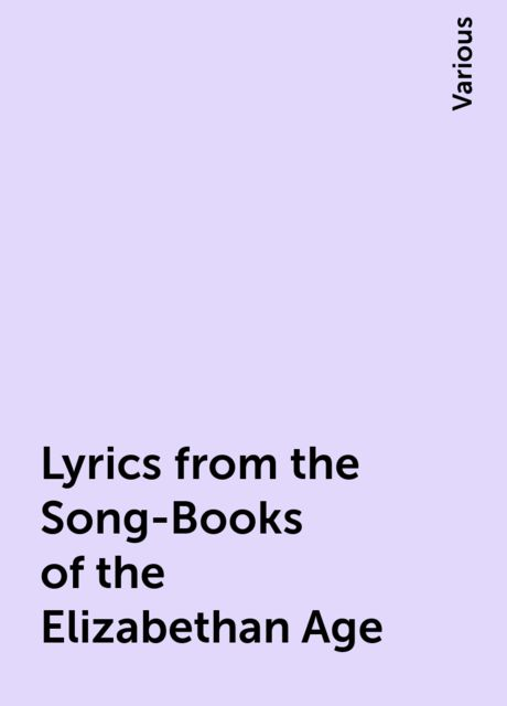 Lyrics from the Song-Books of the Elizabethan Age, Various