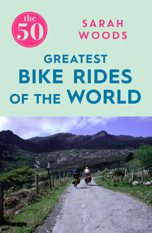 50 Greatest Bike Rides of the World, Sarah Woods
