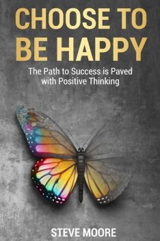 How to Be Happy in Life – A Complete Guide to Positive Thinking, DeeDee Moore