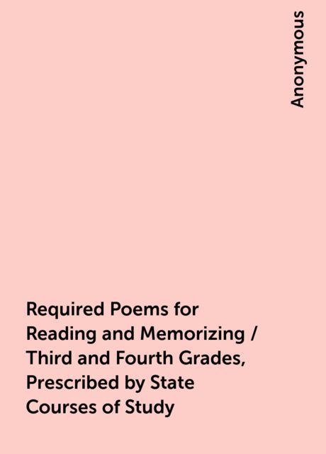 Required Poems for Reading and Memorizing / Third and Fourth Grades, Prescribed by State Courses of Study,