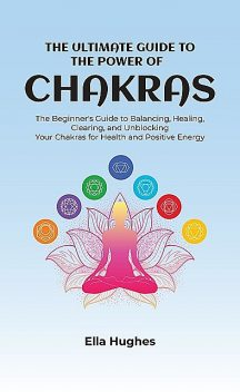 The Ultimate Guide to the Power of Chakras, Ella Hughes