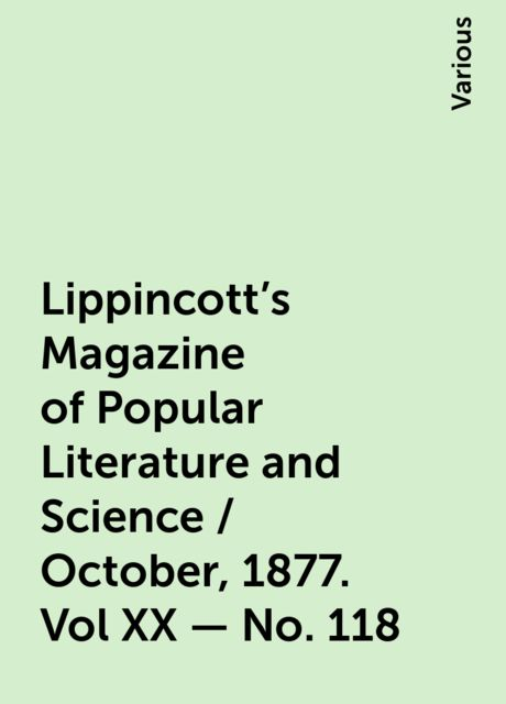 Lippincott's Magazine of Popular Literature and Science / October, 1877. Vol XX - No. 118, Various
