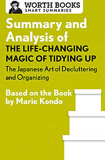 Summary and Analysis of The Life Changing Magic of Tidying Up: The Japanese Art of Decluttering and Organizing, Worth Books
