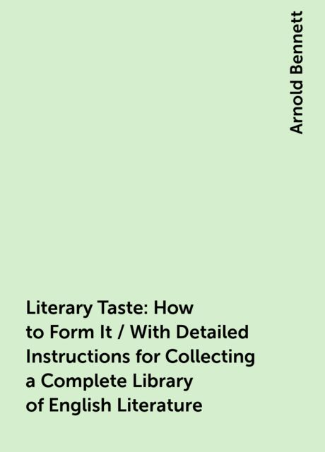 Literary Taste: How to Form It / With Detailed Instructions for Collecting a Complete Library of English Literature, Arnold Bennett