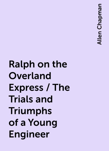 Ralph on the Overland Express / The Trials and Triumphs of a Young Engineer, Allen Chapman