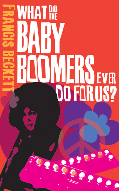 What Did the Baby Boomers Ever Do For Us?, Francis Beckett