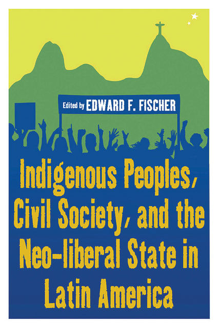 Indigenous Peoples, Civil Society, and the Neo-liberal State in Latin America, Edward F. Fischer