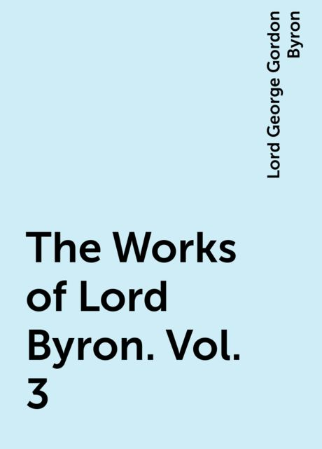 The Works of Lord Byron. Vol. 3, Lord George Gordon Byron