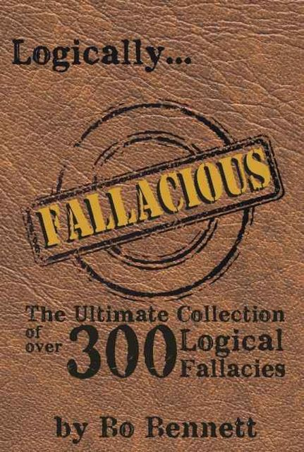 Logically Fallacious: The Ultimate Collection of Over 300 Logical Fallacies, Bo Bennett