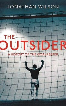 The Outsider: A History of the Goalkeeper, Jonathan Wilson
