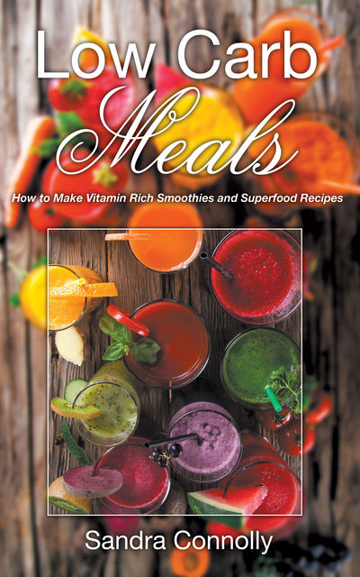 Low Carb Meals: How to Make Vitamin Rich Smoothies and Superfood Recipes, Sandra Connolly
