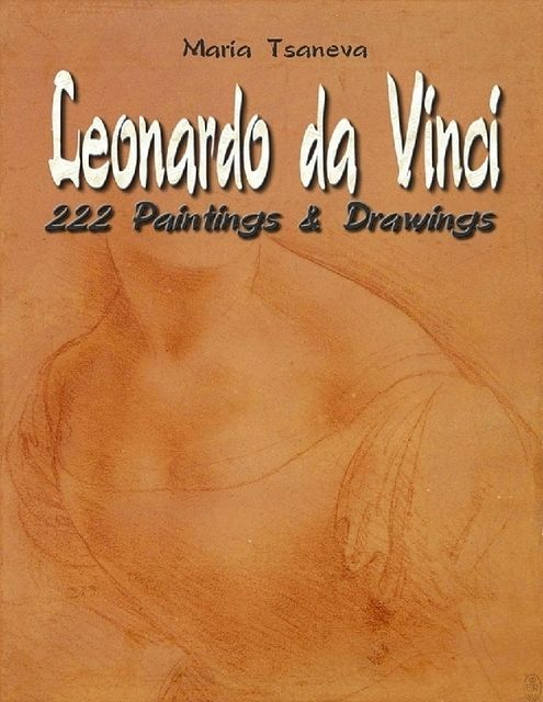Leonardo da Vinci: 222 Paintings & Drawings, Maria Tsaneva