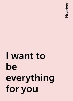 I want to be everything for you, Neariver