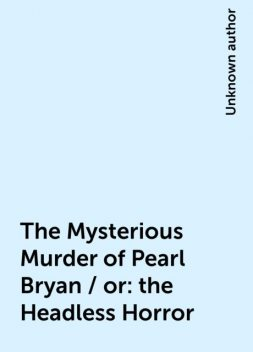 The Mysterious Murder of Pearl Bryan / or: the Headless Horror,