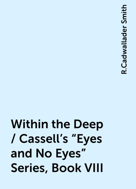 "Within the Deep / Cassell's ""Eyes and No Eyes"" Series, Book VIII, R.Cadwallader Smith"