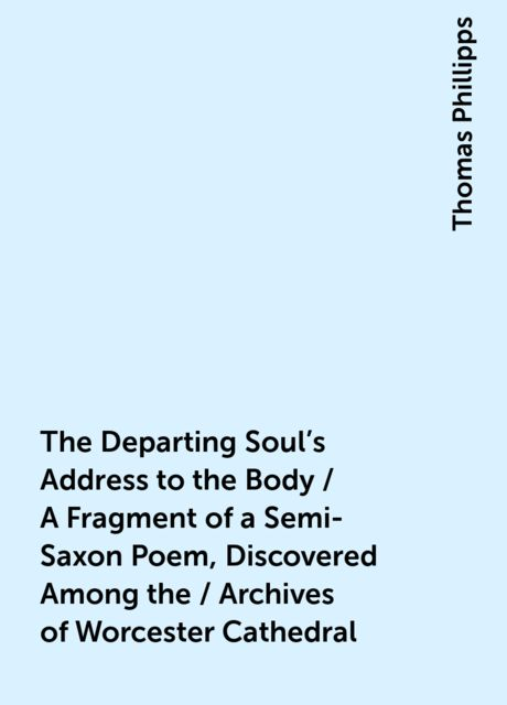 The Departing Soul's Address to the Body / A Fragment of a Semi-Saxon Poem, Discovered Among the / Archives of Worcester Cathedral, Thomas Phillipps