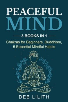Peaceful Mind: 3 Books in 1: Chakras for Beginners, Buddhism, 5 Essential Mindful Habits: 3 Books in 1, Deb Lilith