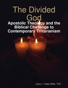 The Divided God: Apostolic Theology and the Biblical Challenge to Contemporary Triitarianism, Larry L. Yates ThD