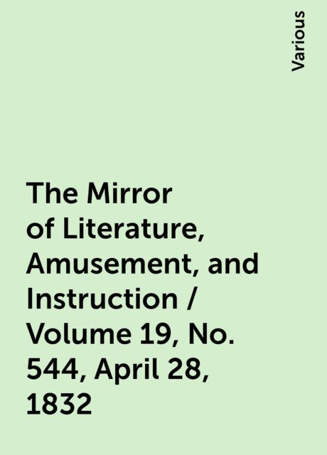The Mirror of Literature, Amusement, and Instruction / Volume 19, No. 544, April 28, 1832, Various