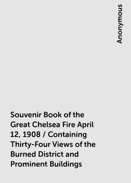 Souvenir Book of the Great Chelsea Fire April 12, 1908 / Containing Thirty-Four Views of the Burned District and Prominent Buildings,