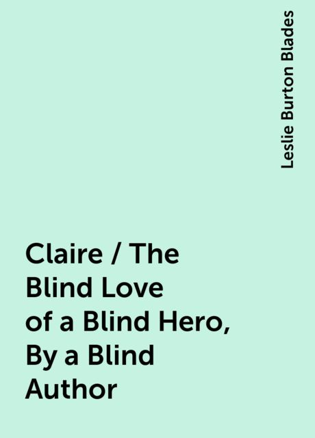 Claire / The Blind Love of a Blind Hero, By a Blind Author, Leslie Burton Blades