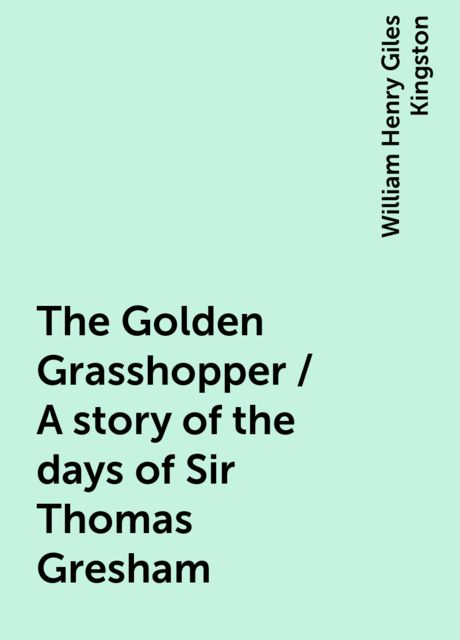 The Golden Grasshopper / A story of the days of Sir Thomas Gresham, William Henry Giles Kingston