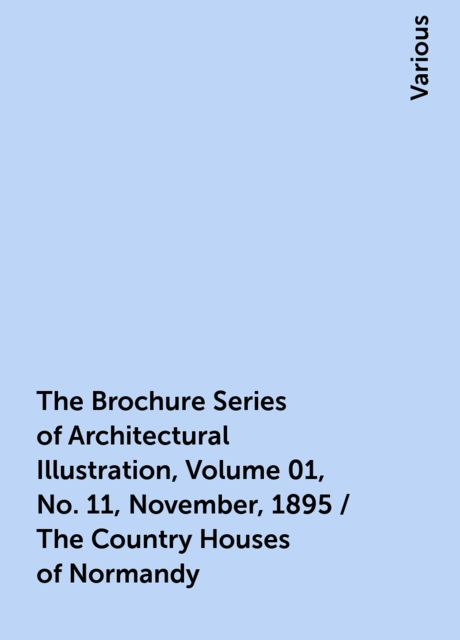 The Brochure Series of Architectural Illustration, Volume 01, No. 11, November, 1895 / The Country Houses of Normandy, Various