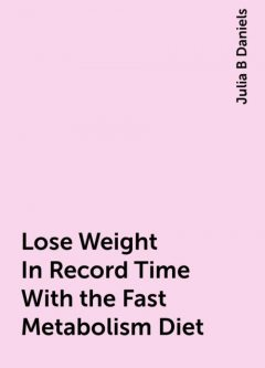 Lose Weight In Record Time With the Fast Metabolism Diet, Julia B Daniels