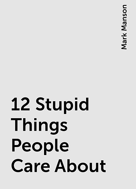 12 Stupid Things People Care About, Mark Manson