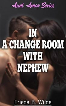 In A Change Room With Nephew – A Short Story from Aunt Amor Series, Frieda B. Wilde