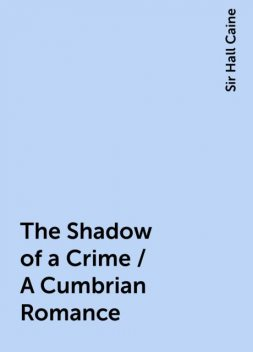 The Shadow of a Crime / A Cumbrian Romance, Sir Hall Caine