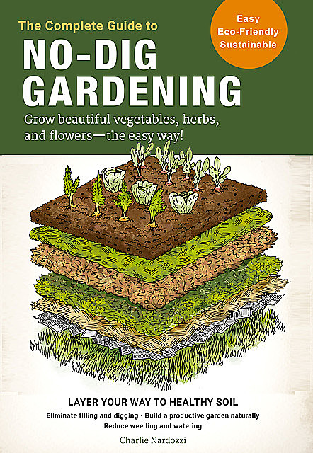 The Complete Guide to No-Dig Gardening, Charlie Nardozzi