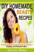 DIY Homemade Beauty Recipes, Sonia Riley