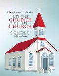 Let the Church Be the Church: The Twenty First Century African American Christian Church and the Struggle for Spiritual and Moral Authenticity, J.R., DMin, Elbert Ransom