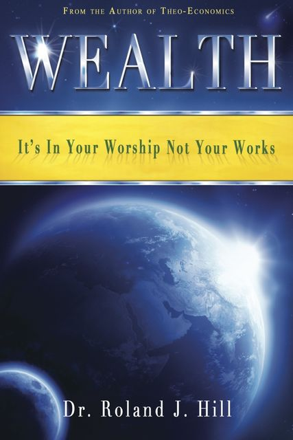 Wealth: It's In Your Worship Not Your Works, Roland Hill