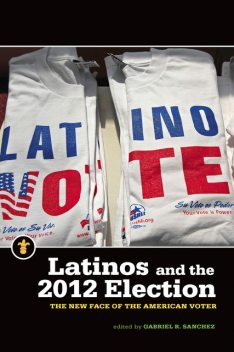 Latinos and the 2012 Election, Gabriel R.Sanchez