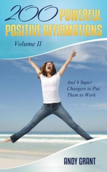 200 Powerful Positive Affirmations Volume II and 6 Super Chargers to Put Them to Work, Andy Grant
