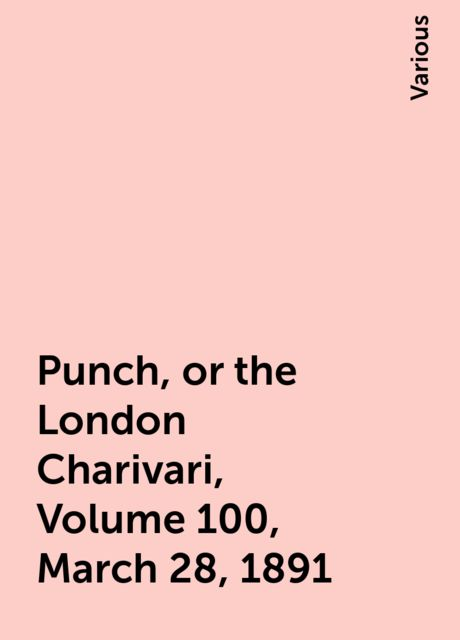Punch, or the London Charivari, Volume 100, March 28, 1891, Various