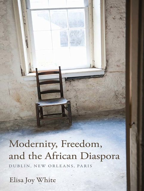 Modernity, Freedom, and the African Diaspora, Elisa Joy White