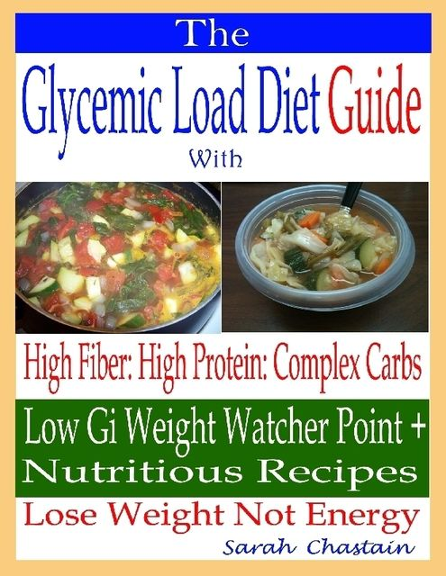 The Glycemic Load Diet Guide: With High Fiber: High Protein: Complex Carbs: Low Gi Weight Watcher Point + Nutritious Recipes: Lose Weight Not Energy, Sarah Chastain