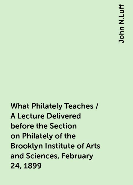 What Philately Teaches / A Lecture Delivered before the Section on Philately of the Brooklyn Institute of Arts and Sciences, February 24, 1899, John N.Luff