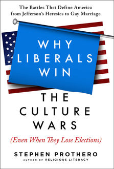 Why Liberals Win the Culture Wars (Even When They Lose Elections), Stephen Prothero