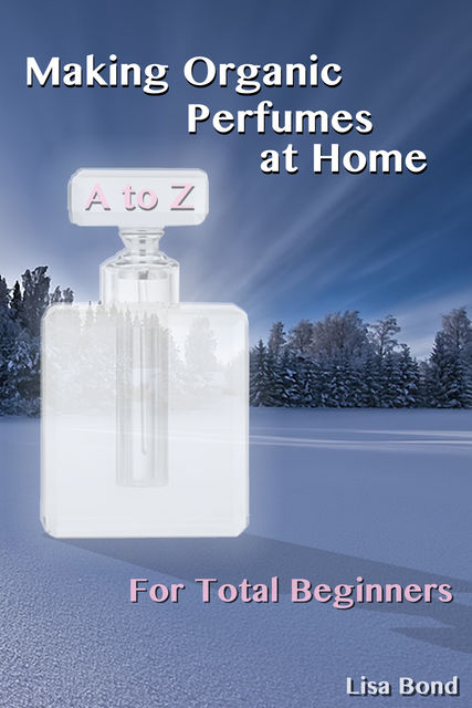 A to Z Making Organic Perfumes at Home for Total Beginners, Lisa Bond